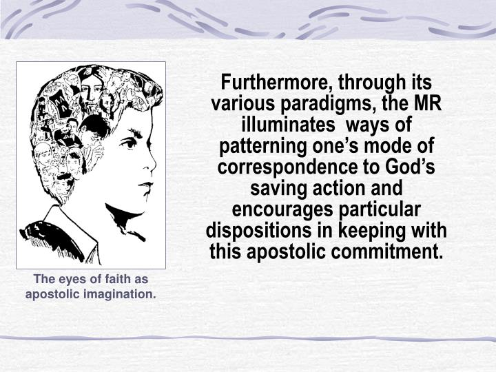Furthermore, through its various paradigms, the MR illuminates  ways of patterning one's mode of correspondence to God's saving action and encourages particular dispositions in keeping with this apostolic commitment.