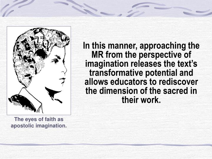 In this manner, approaching the MR from the perspective of imagination releases the text's transformative potential and allows educators to rediscover the dimension of the sacred in their work.