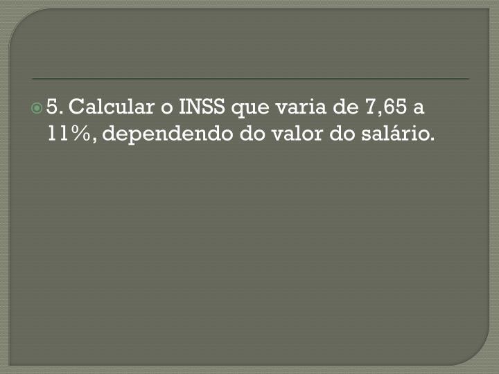 5. Calcular o INSS que varia de 7,65 a 11%, dependendo do valor do salário.