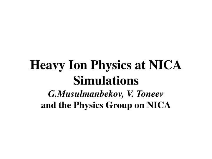 Heavy ion physics at nica simulations g musulmanbekov v toneev and the physics group on nica