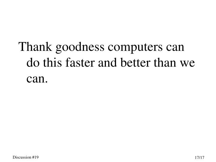 Thank goodness computers can do this faster and better than we can.