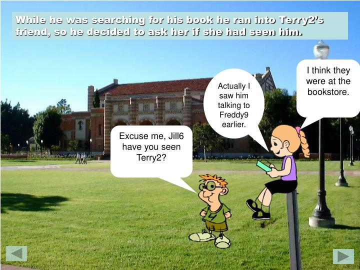 While he was searching for his book he ran into Terry2's friend, so he decided to ask her if she had seen him.