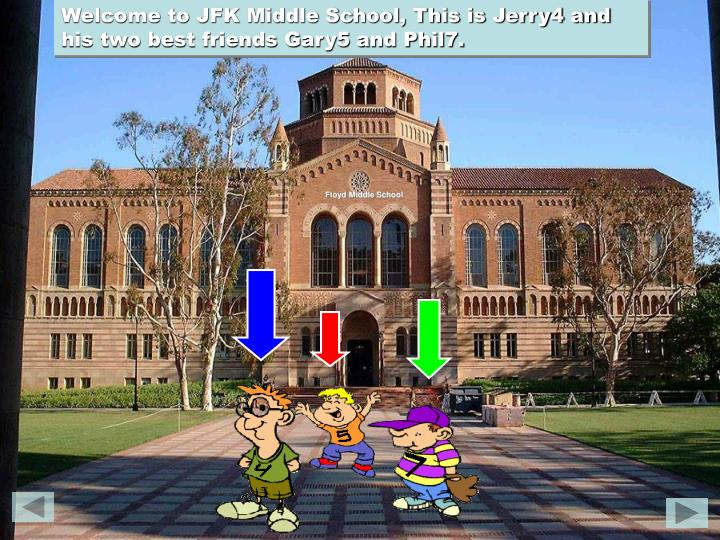 Welcome to JFK Middle School, This is Jerry4 and his two best friends Gary5 and Phil7.