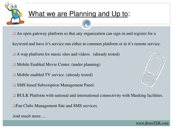 What we are Planning and Up to