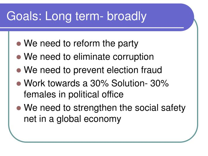 Goals: Long term- broadly