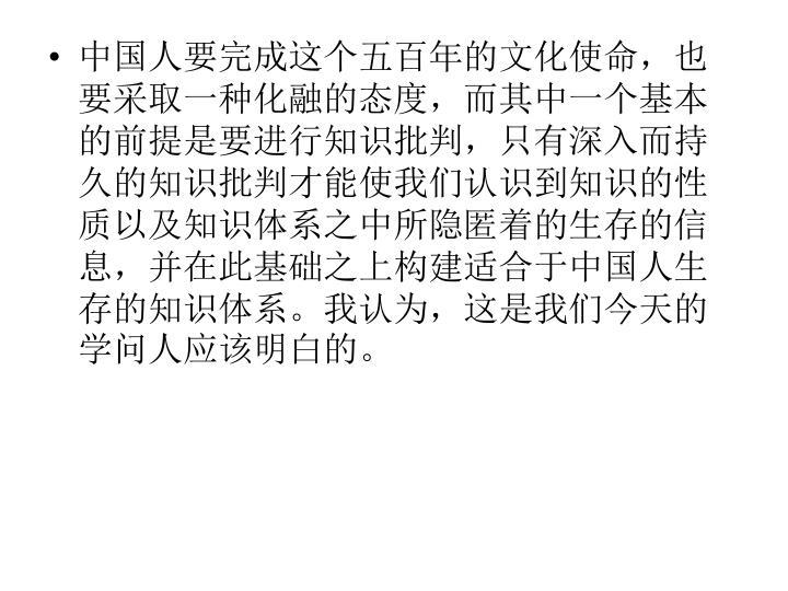 中国人要完成这个五百年的文化使命,也要采取一种化融的态度,而其中一个基本的前提是要进行知识批判,只有深入而持久的知识批判才能使我们认识到知识的性质以及知识体系之中所隐匿着的生存的信息,并在此基础之上构建适合于中国人生存的知识体系。我认为,这是我们今天的学问人应该明白的。