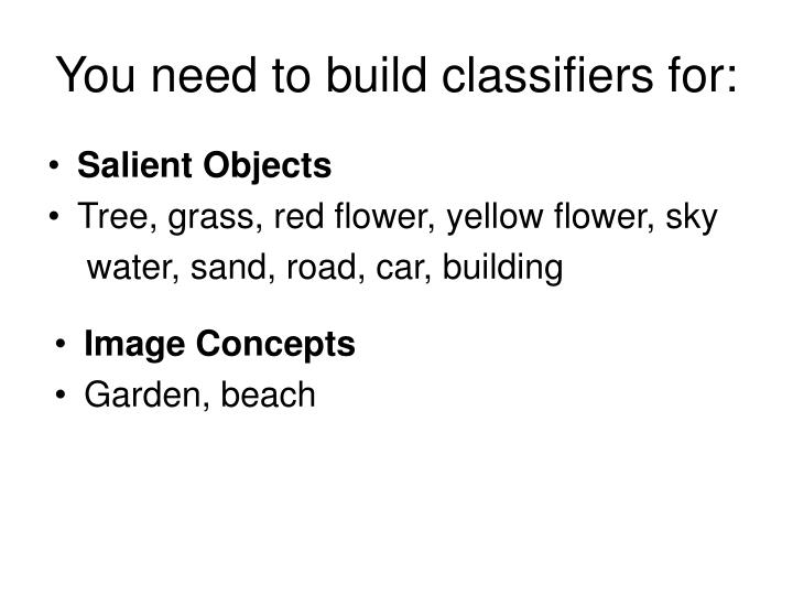You need to build classifiers for: