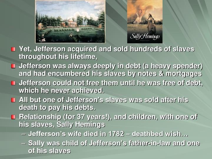 Yet, Jefferson acquired and sold hundreds of slaves throughout his lifetime,