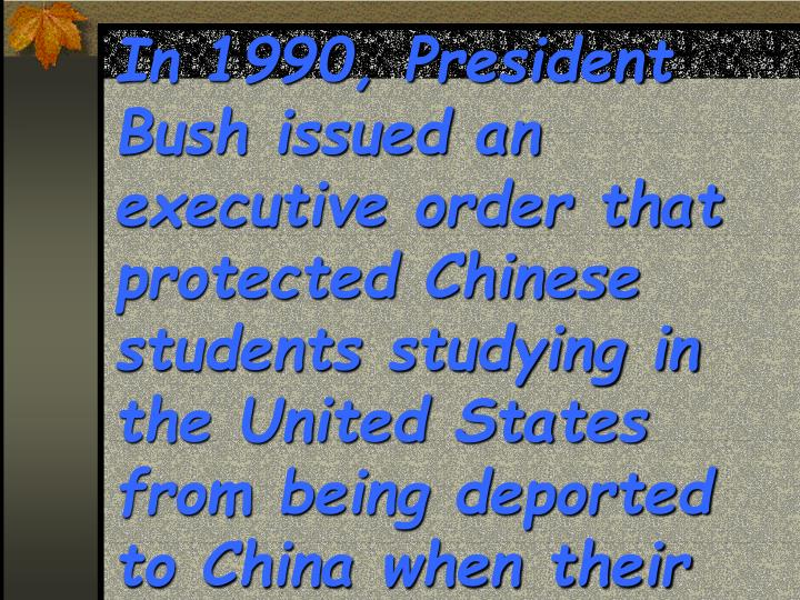 In 1990, President Bush issued an executive order that protected Chinese students studying in the United States from being deported to China when their