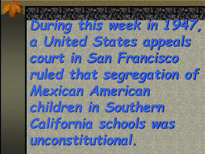 During this week in 1947, a United States appeals court in San Francisco ruled that segregation of Mexican American children in Southern California schools was unconstitutional.