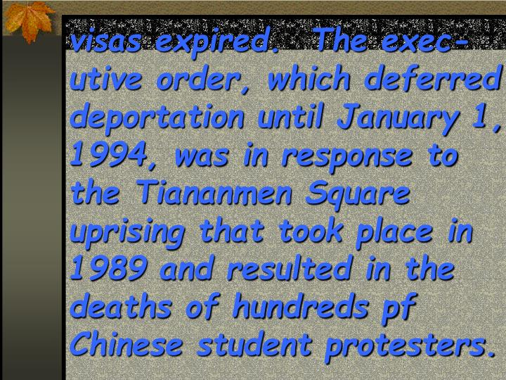 visas expired.  The exec-utive order, which deferred deportation until January 1, 1994, was in response to the Tiananmen Square uprising that took place in 1989 and resulted in the deaths of hundreds pf Chinese student protesters.