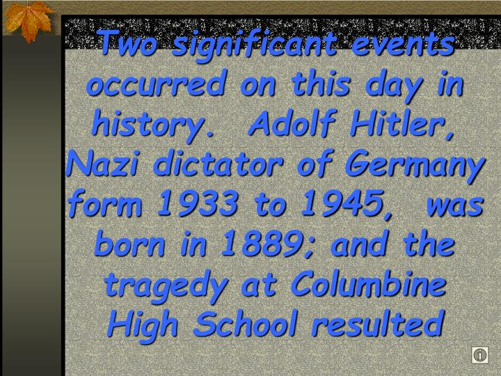 Two significant events occurred on this day in history.  Adolf Hitler, Nazi dictator of Germany form 1933 to 1945,  was born in 1889; and the tragedy at Columbine High School resulted