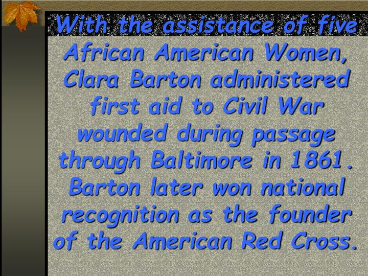With the assistance of five African American Women, Clara Barton administered first aid to Civil War wounded during passage through Baltimore in 1861.  Barton later won national recognition as the founder of the American Red Cross.