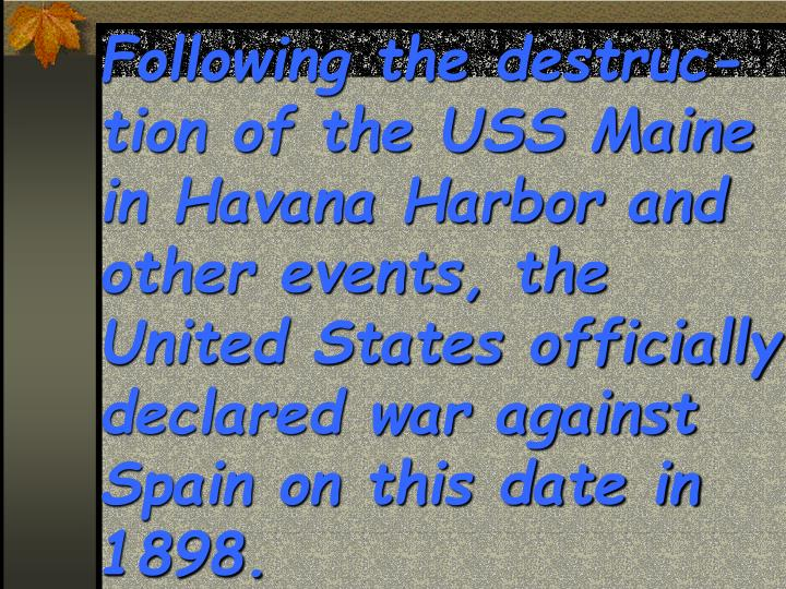 Following the destruc-tion of the USS Maine in Havana Harbor and other events, the United States officially declared war against Spain on this date in 1898.