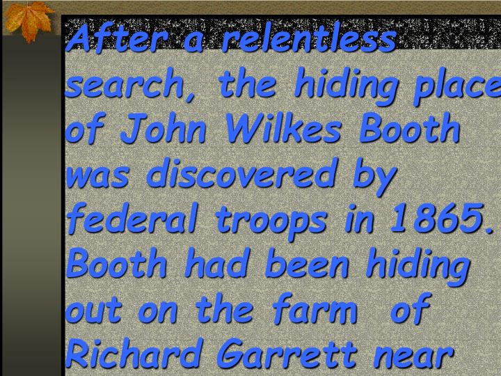 After a relentless search, the hiding place of John Wilkes Booth was discovered by federal troops in 1865.  Booth had been hiding out on the farm  of Richard Garrett near