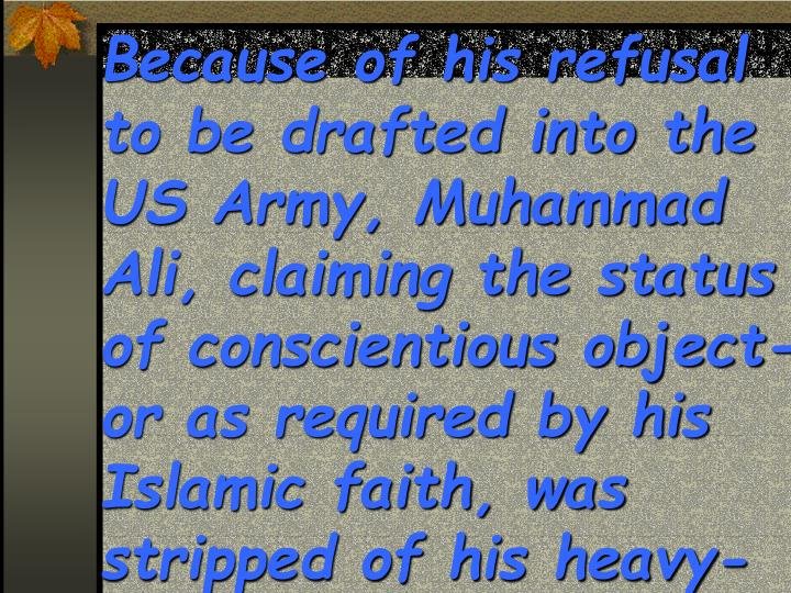 Because of his refusal to be drafted into the US Army, Muhammad Ali, claiming the status of conscientious object-or as required by his Islamic faith, was stripped of his heavy-