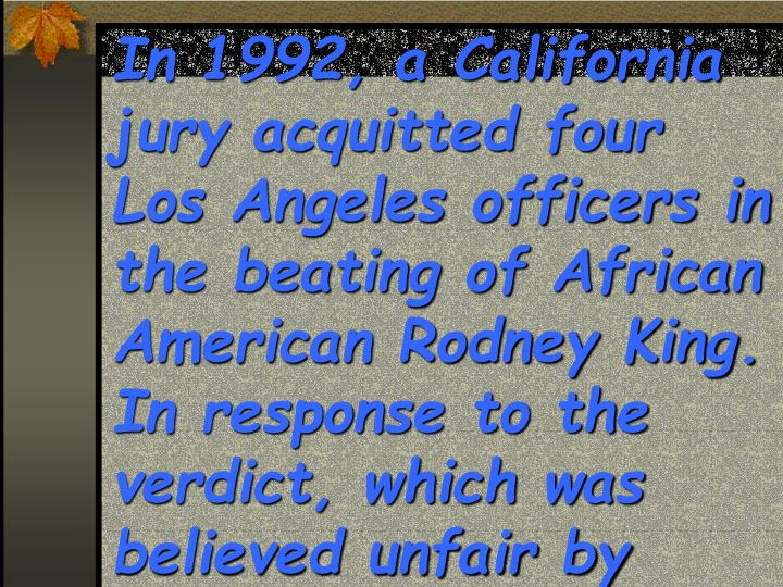 In 1992, a California jury acquitted four Los Angeles officers in the beating of African American Rodney King.  In response to the verdict, which was believed unfair by