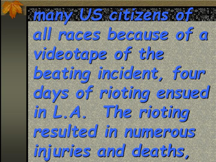 many US citizens of all races because of a videotape of the beating incident, four days of rioting ensued in L.A.  The rioting resulted in numerous injuries and deaths,