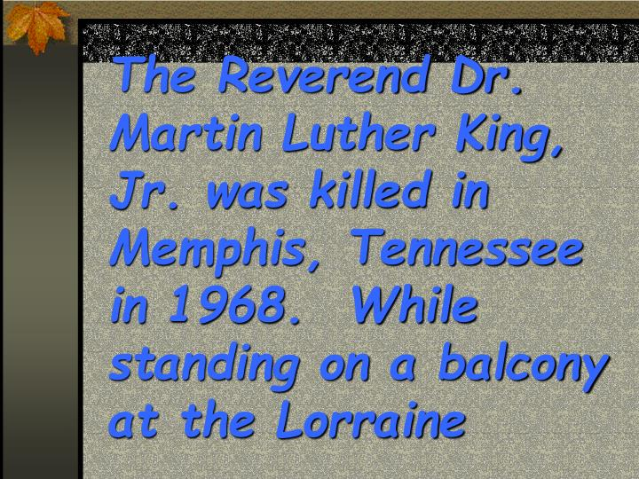 The Reverend Dr. Martin Luther King, Jr. was killed in Memphis, Tennessee in 1968.  While standing on a balcony at the Lorraine