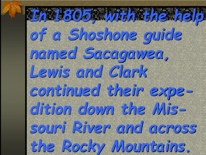 In 1805, with the help of a Shoshone guide named Sacagawea, Lewis and Clark continued their expe-dition down the Mis-souri River and across the Rocky Mountains.
