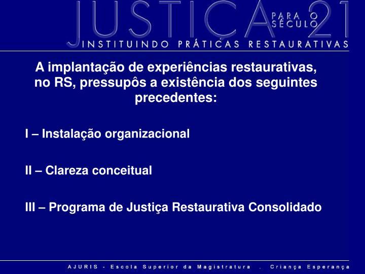 A implantação de experiências restaurativas, no RS, pressupôs a existência dos seguintes preced...
