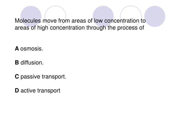 Molecules move from areas of low concentration to areas of high concentration through the process of
