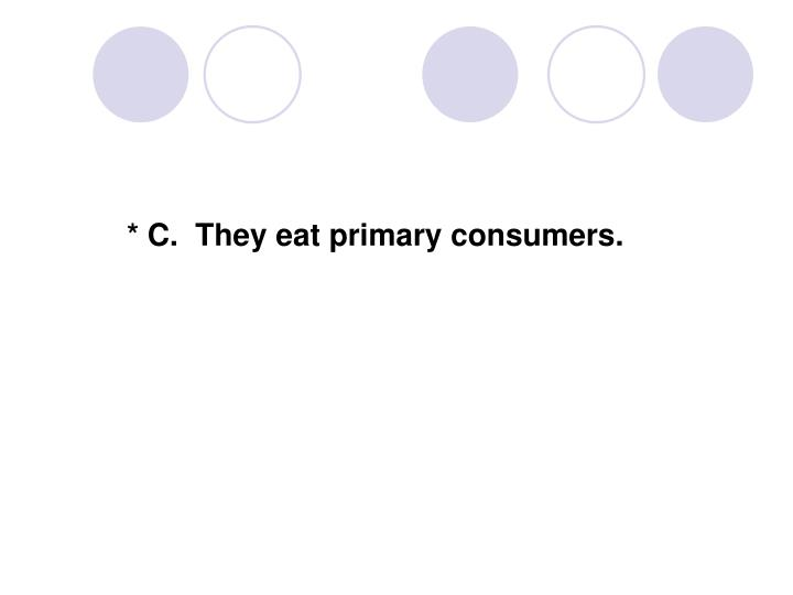 * C.  They eat primary consumers.