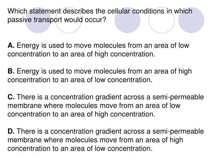Which statement describes the cellular conditions in which passive transport would occur?
