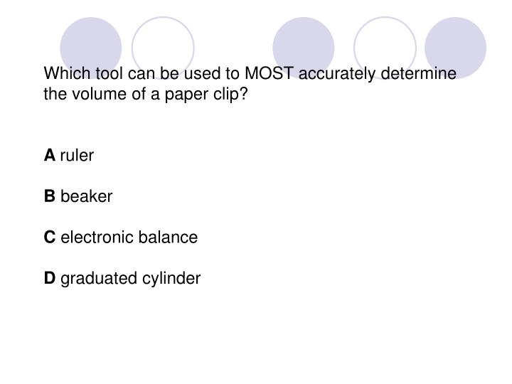 Which tool can be used to MOST accurately determine the volume of a paper clip?
