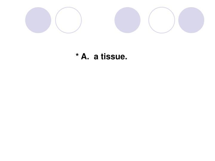 * A.  a tissue.