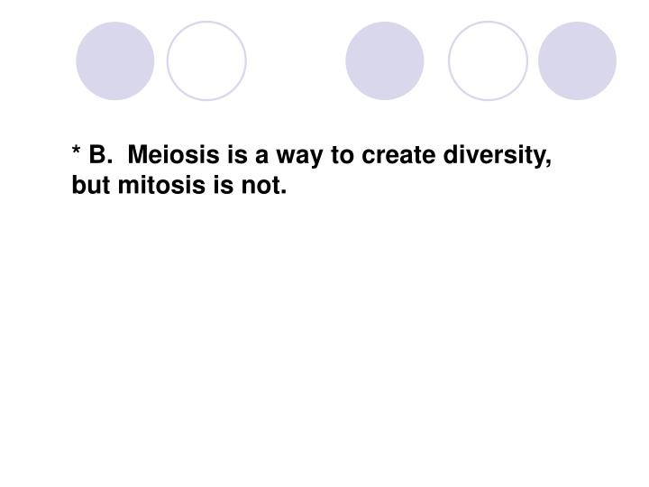 * B.  Meiosis is a way to create diversity,