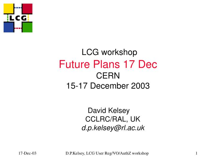 lcg workshop future plans 17 dec cern 15 17 december 2003 n.
