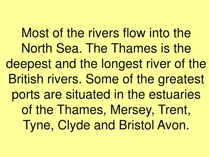 Most of the rivers flow into the  North Sea. The Thames is the deepest and the longest river of the British rivers. Some of the greatest ports are situated in the estuaries of the Thames, Mersey, Trent, Tyne, Clyde and Bristol Avon.
