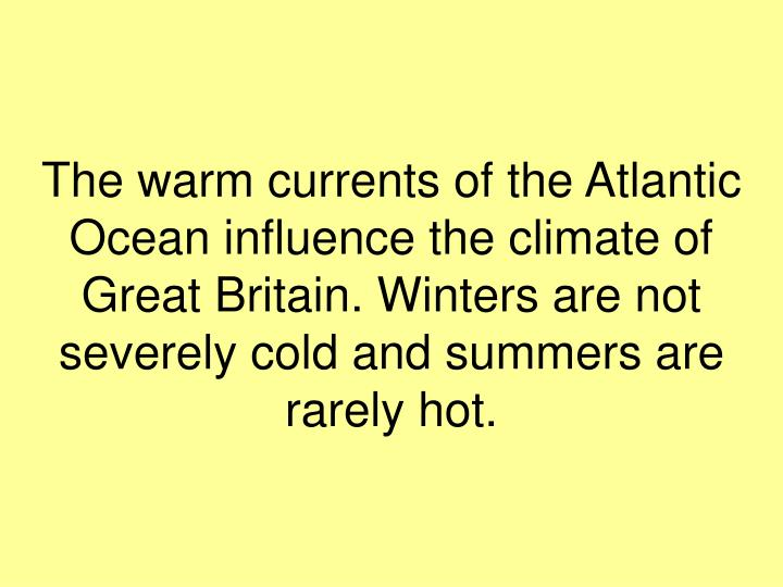 The warm currents of the Atlantic Ocean influence the climate of Great Britain. Winters are not severely cold and summers are rarely hot.