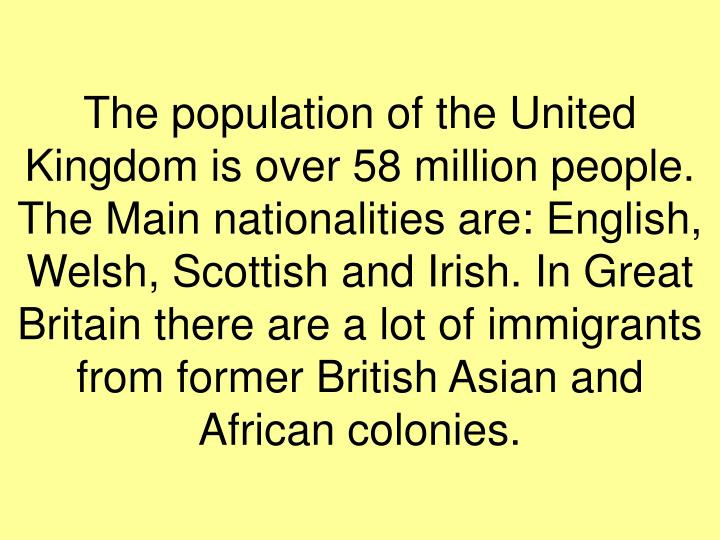 The population of the United Kingdom is over 58 million people. The Main nationalities are: English, Welsh, Scottish and Irish. In Great Britain there are a lot of immigrants from former British Asian and African colonies.