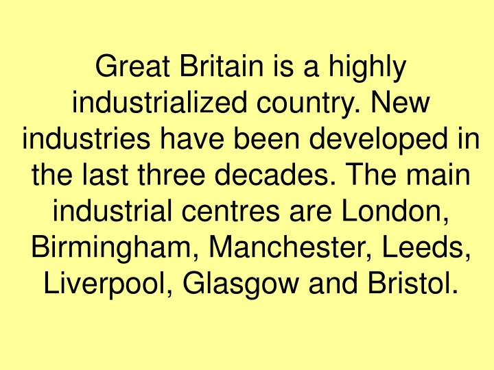 Great Britain is a highly industrialized country. New industries have been developed in the last three decades. The main industrial centres are London, Birmingham, Manchester, Leeds, Liverpool, Glasgow and Bristol.