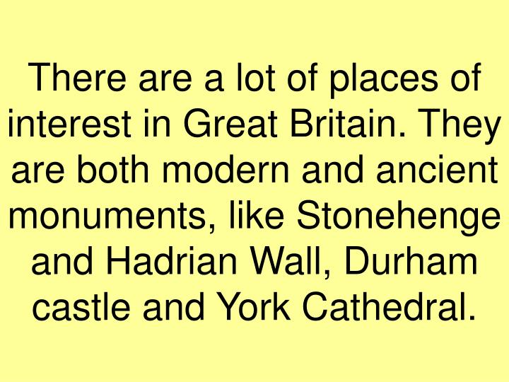 There are a lot of places of interest in Great Britain. They are both modern and ancient monuments, like Stonehenge and Hadrian Wall, Durham castle and York Cathedral.
