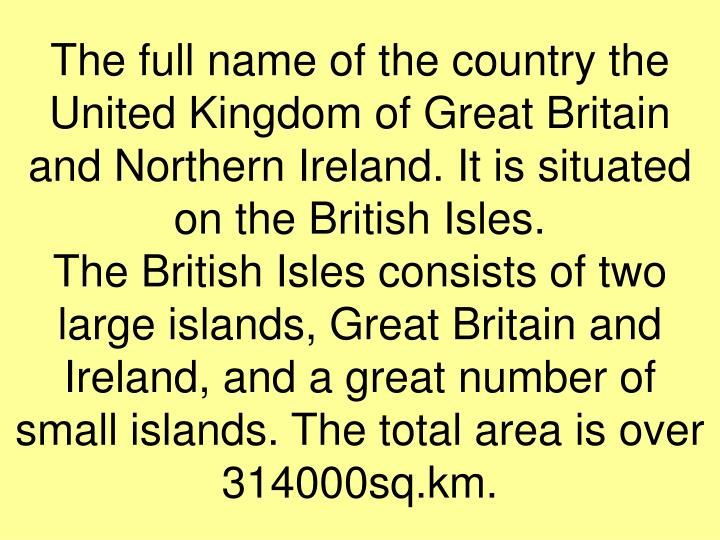 The full name of the country the United Kingdom of Great Britain and Northern Ireland. It is situated on the British Isles.