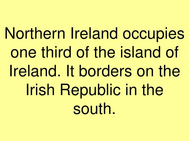 Northern Ireland occupies one third of the island of Ireland. It borders on the Irish Republic in the south.