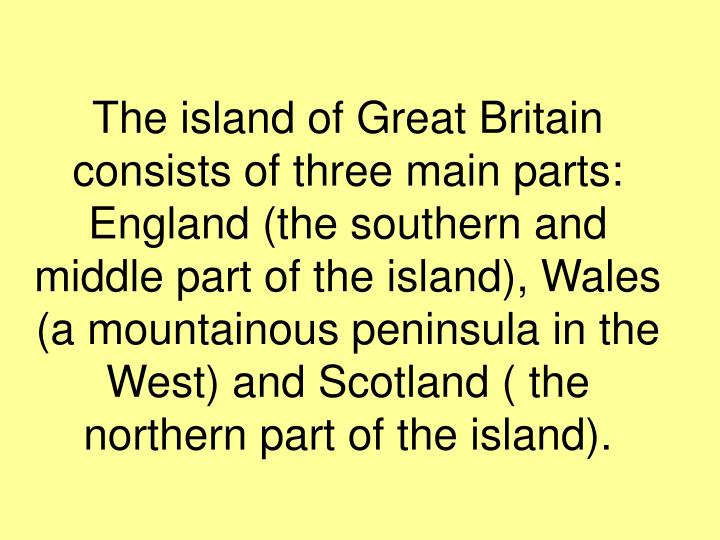 The island of Great Britain consists of three main parts: England (the southern and middle part of the island), Wales (a mountainous peninsula in the West) and Scotland ( the northern part of the island).