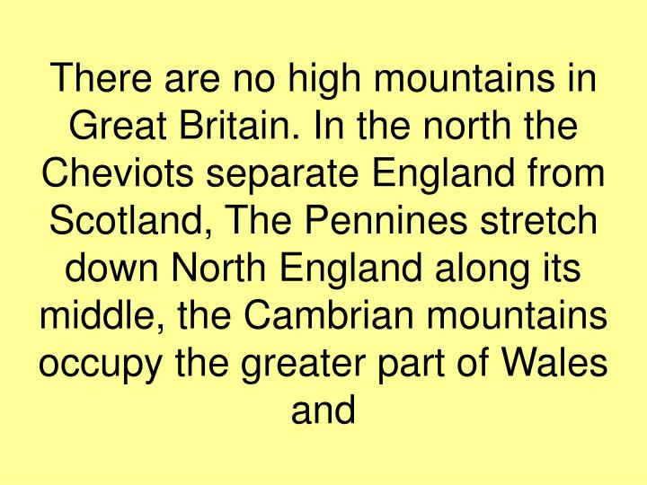 There are no high mountains in Great Britain. In the north the Cheviots separate England from Scotland, The Pennines stretch down North England along its middle, the Cambrian mountains occupy the greater part of Wales and