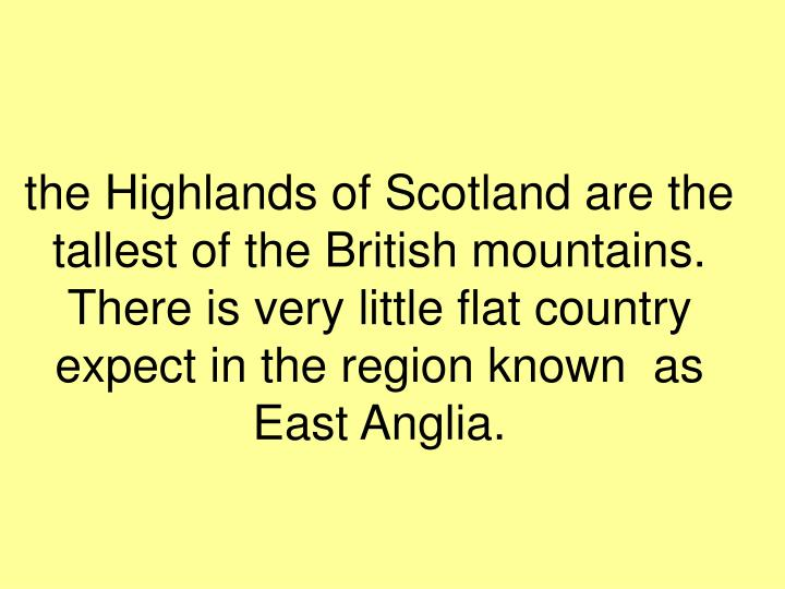the Highlands of Scotland are the tallest of the British mountains. There is very little flat country expect in the region known  as East Anglia.
