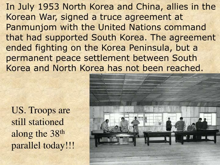 In July 1953 North Korea and China, allies in the Korean War, signed a truce agreement at Panmunjom with the United Nations command that had supported South Korea. The agreement ended fighting on the Korea Peninsula, but a permanent peace settlement between South Korea and North Korea has not been reached.