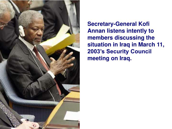 Secretary-General Kofi Annan listens intently to members discussing the situation in Iraq in March 11, 2003's Security Council meeting on Iraq.
