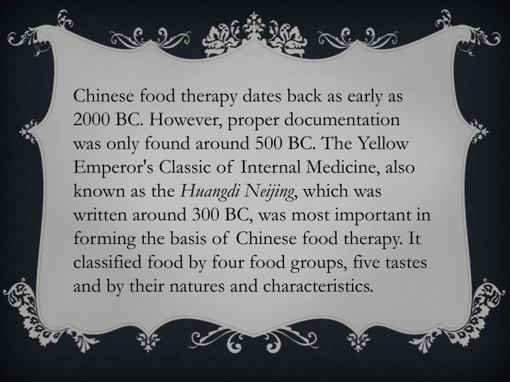 Chinese food therapy dates back as early as 2000 BC. However, proper documentation was only found around 500 BC. The Yellow Emperor's Classic of Internal Medicine, also known as the