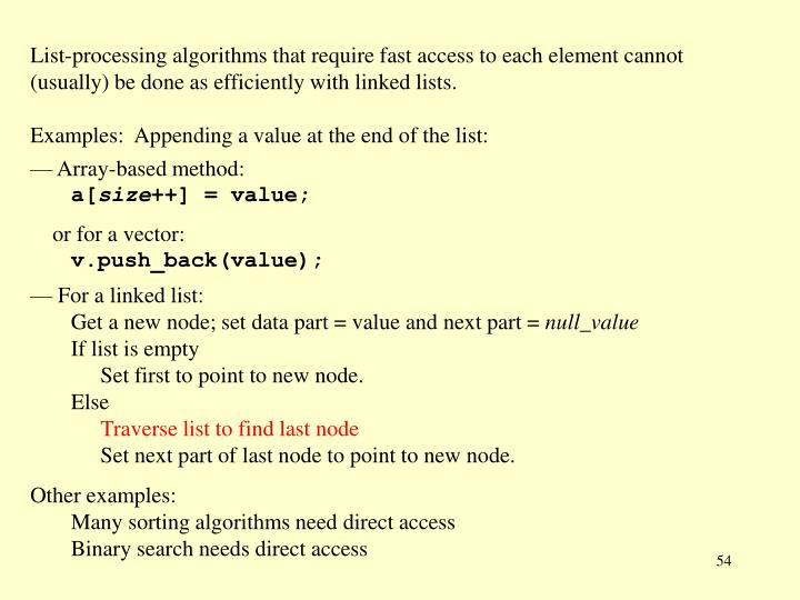 List-processing algorithms that require fast access to each element cannot (usually) be done as efficiently with linked lists.