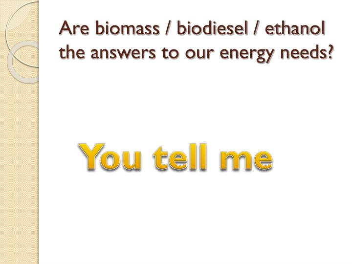 Are biomass / biodiesel / ethanol the answers to our energy needs?