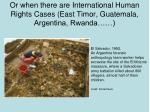 or when there are international human rights cases east timor guatemala argentina rwanda