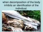 when decomposition of the body inhibits an identification of the individual