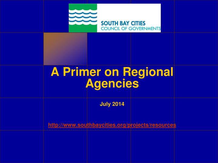 a primer on regional agencies july 2014 http www southbaycities org projects resources n.